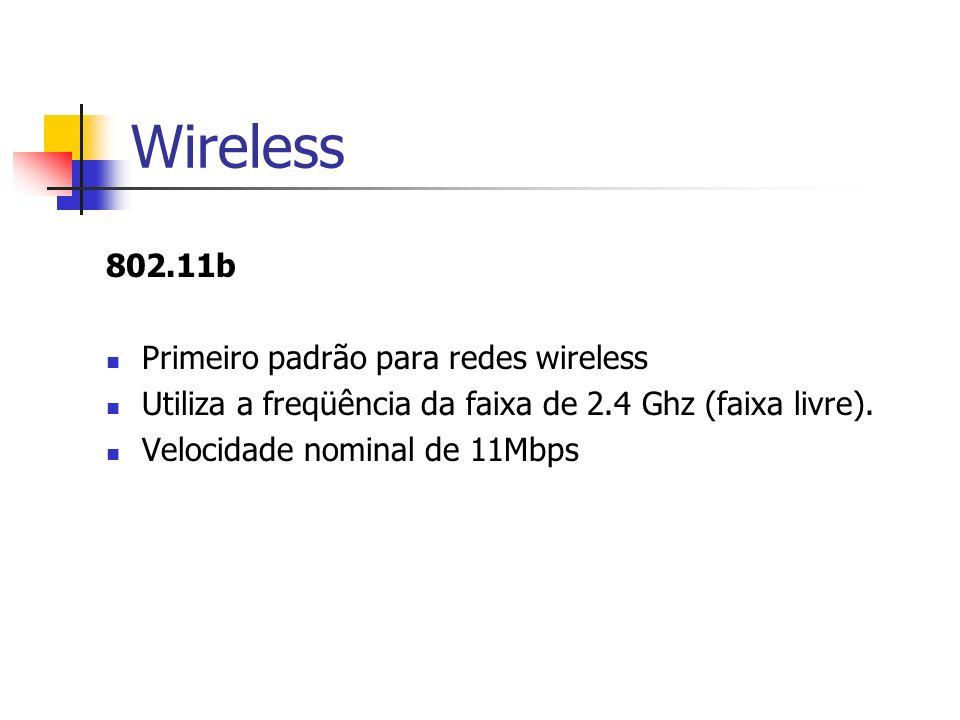 Wireless 802.11b Primeiro padrão para redes wireless Utiliza a freqüência da faixa de 2.4 Ghz (faixa livre). Velocidade nominal de 11Mbps