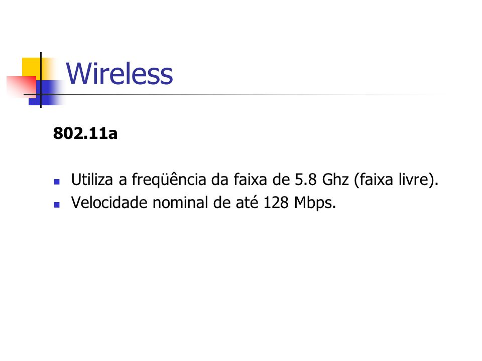 Wireless 802.11a Utiliza a freqüência da faixa de 5.8 Ghz (faixa livre). Velocidade nominal de até 128 Mbps.
