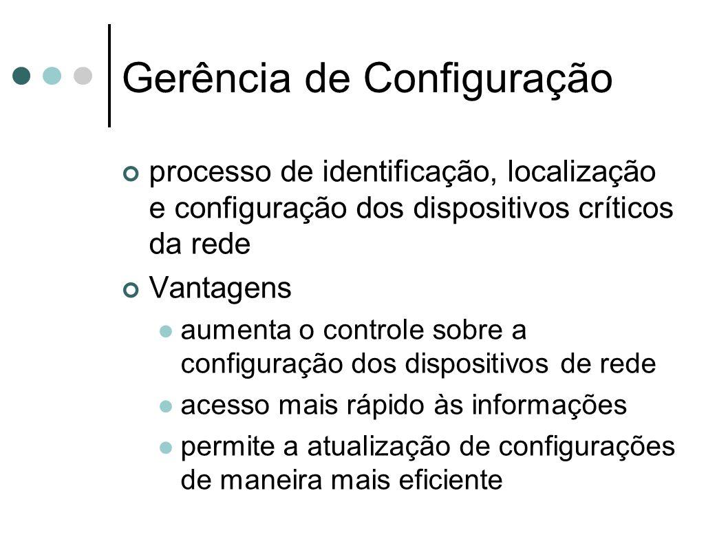 Gerência de Configuração processo de identificação, localização e configuração dos dispositivos críticos da rede Vantagens aumenta o controle sobre a