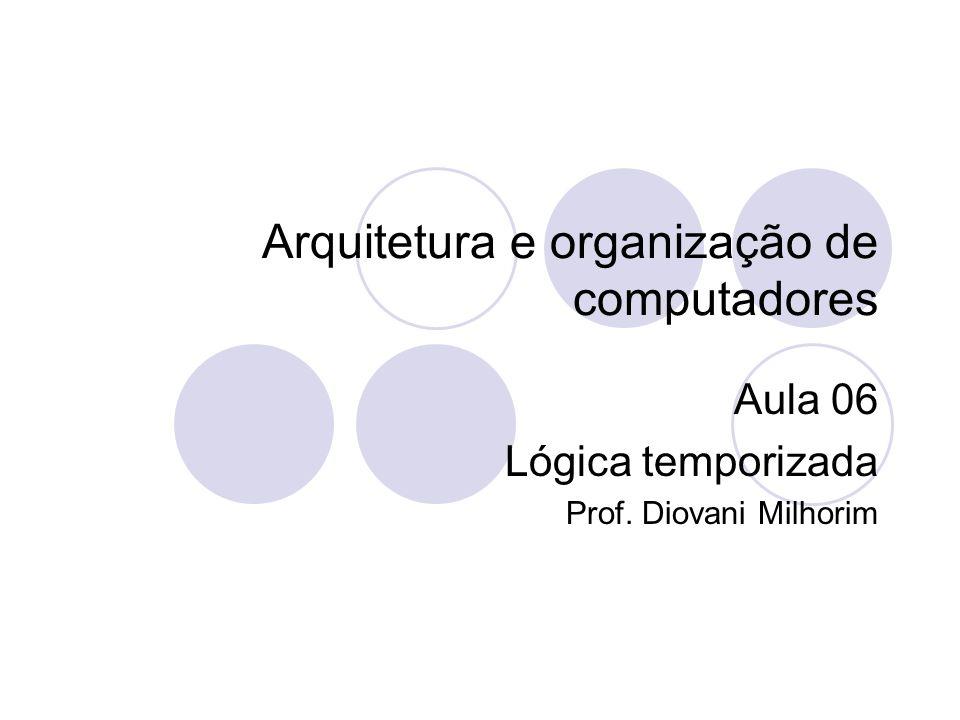 Arquitetura e organização de computadores Aula 06 Lógica temporizada Prof. Diovani Milhorim