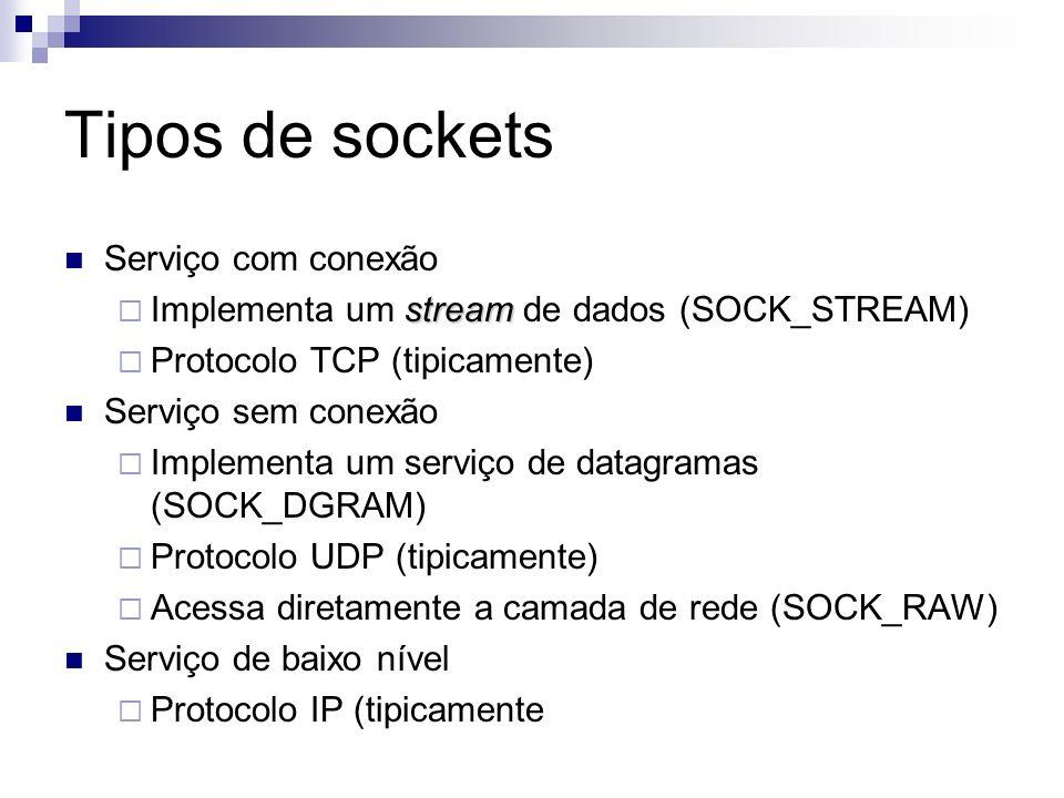 Tipos de sockets Serviço com conexão stream Implementa um stream de dados (SOCK_STREAM) Protocolo TCP (tipicamente) Serviço sem conexão Implementa um