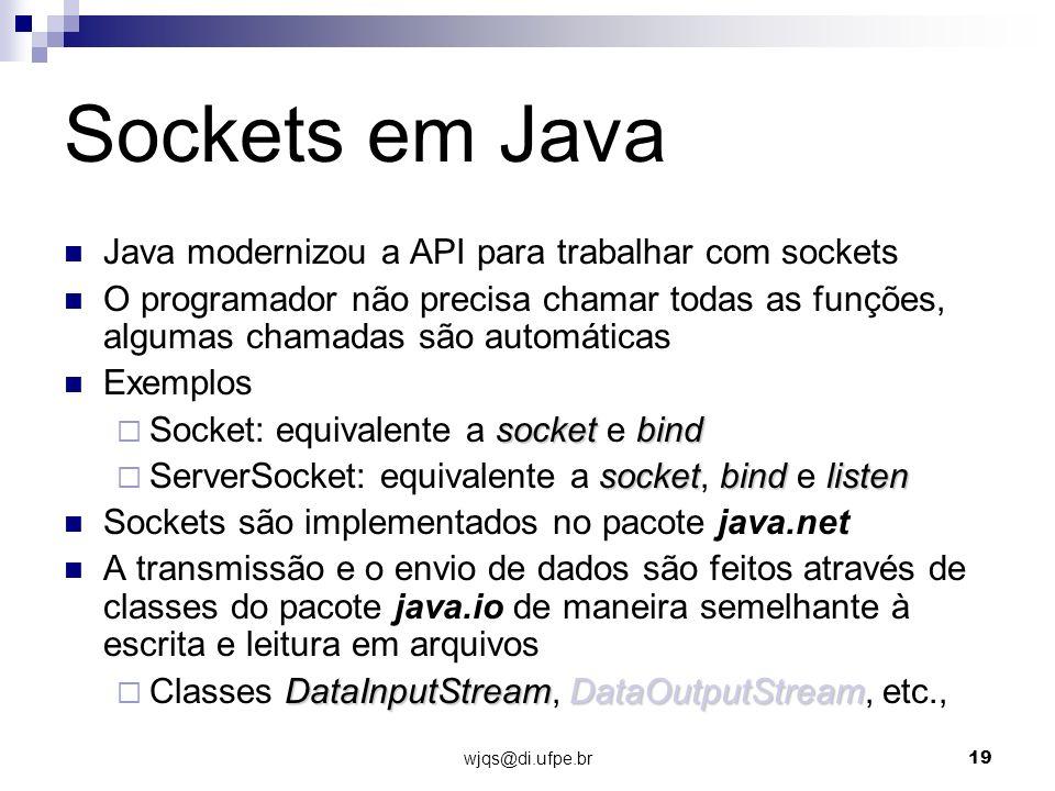 wjqs@di.ufpe.br19 Sockets em Java Java modernizou a API para trabalhar com sockets O programador não precisa chamar todas as funções, algumas chamadas