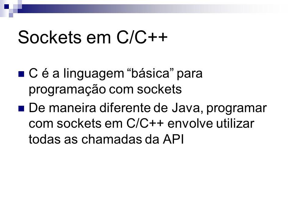 Sockets em C/C++ C é a linguagem básica para programação com sockets De maneira diferente de Java, programar com sockets em C/C++ envolve utilizar tod