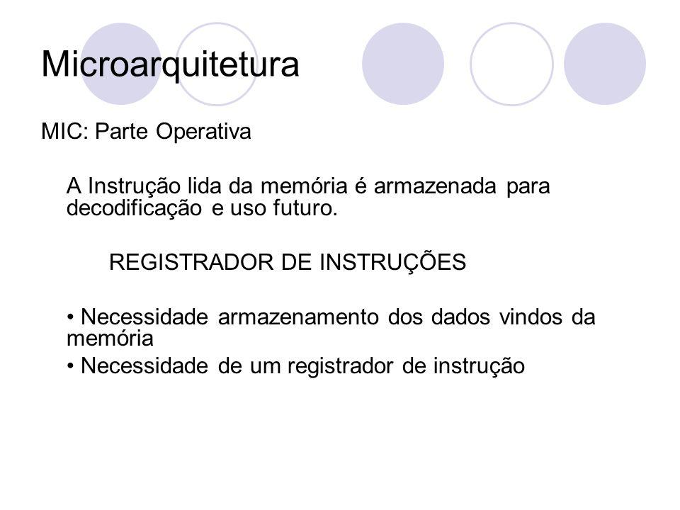 Microarquitetura MIC: Parte Operativa A Instrução lida da memória é armazenada para decodificação e uso futuro. REGISTRADOR DE INSTRUÇÕES Necessidade