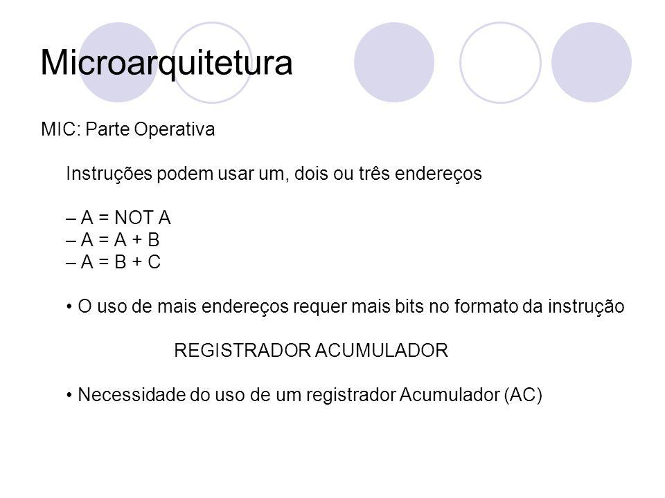 Microarquitetura MIC: Parte Operativa Instruções podem usar um, dois ou três endereços – A = NOT A – A = A + B – A = B + C O uso de mais endereços req
