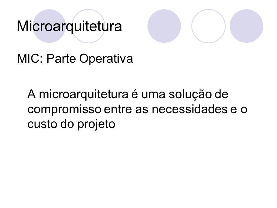 Microarquitetura MIC: Parte Operativa A microarquitetura é uma solução de compromisso entre as necessidades e o custo do projeto