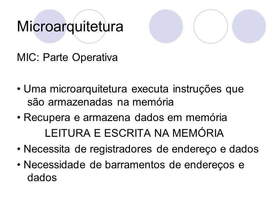 Microarquitetura MIC: Parte Operativa Uma microarquitetura executa instruções que são armazenadas na memória Recupera e armazena dados em memória LEIT