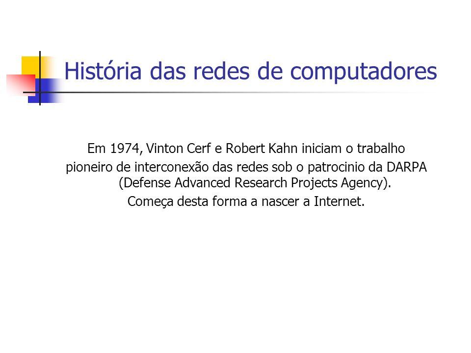 História das redes de computadores Em 1974, Vinton Cerf e Robert Kahn iniciam o trabalho pioneiro de interconexão das redes sob o patrocinio da DARPA (Defense Advanced Research Projects Agency).