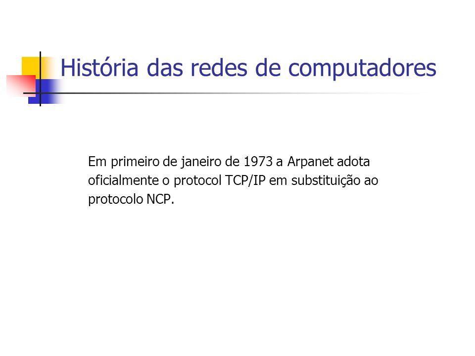 História das redes de computadores Em primeiro de janeiro de 1973 a Arpanet adota oficialmente o protocol TCP/IP em substituição ao protocolo NCP.