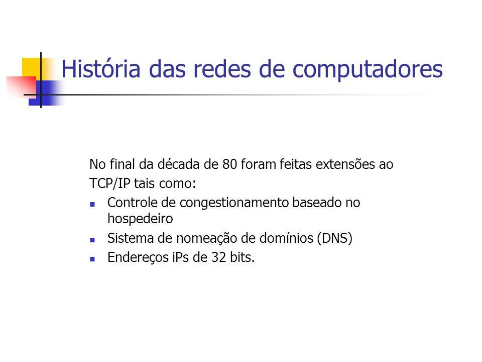 História das redes de computadores No final da década de 80 foram feitas extensões ao TCP/IP tais como: Controle de congestionamento baseado no hospedeiro Sistema de nomeação de domínios (DNS) Endereços iPs de 32 bits.