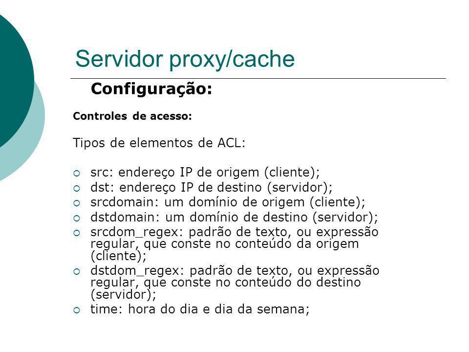 Servidor proxy/cache Configuração: Controles de acesso: Tipos de elementos de ACL: src: endereço IP de origem (cliente); dst: endereço IP de destino (