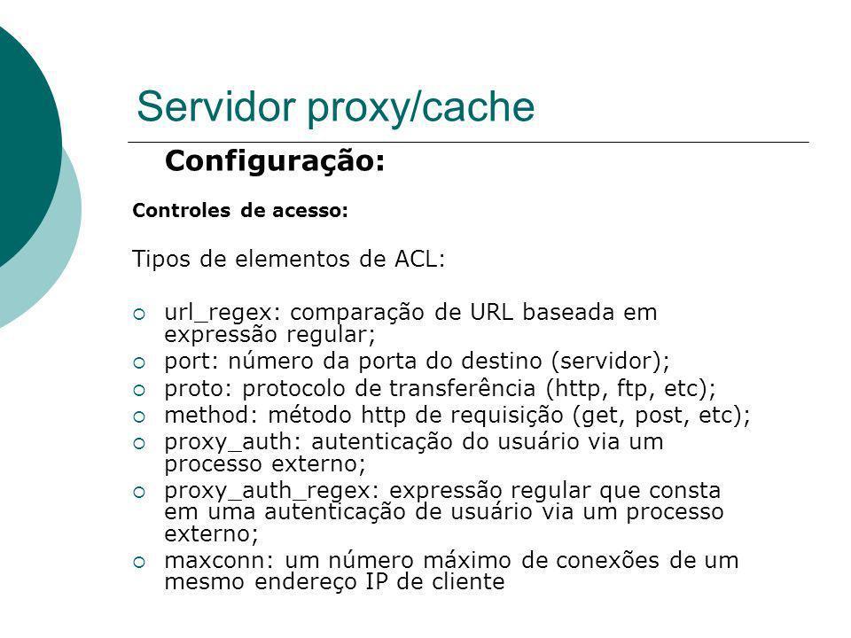 Servidor proxy/cache Configuração: Controles de acesso: Tipos de elementos de ACL: url_regex: comparação de URL baseada em expressão regular; port: nú