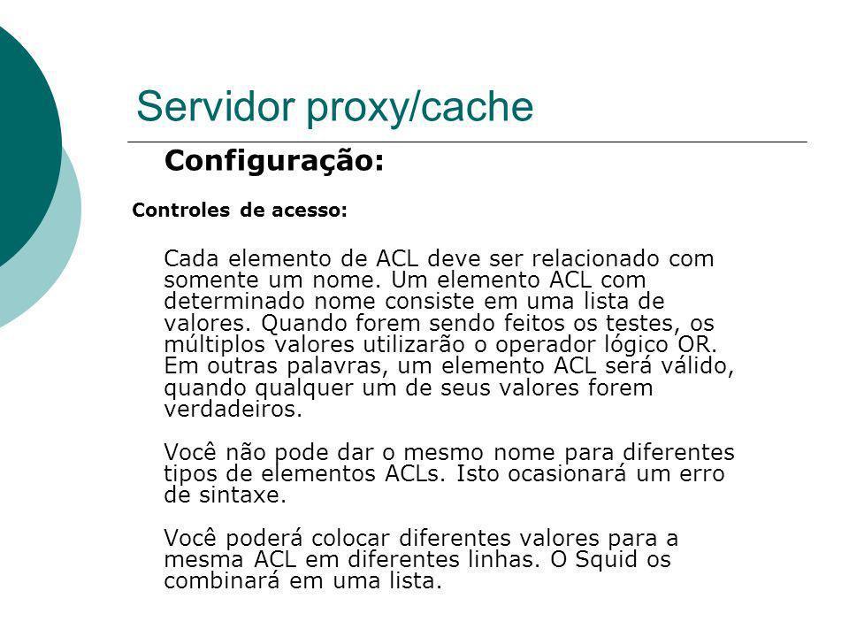 Servidor proxy/cache Configuração: Controles de acesso: Cada elemento de ACL deve ser relacionado com somente um nome. Um elemento ACL com determinado