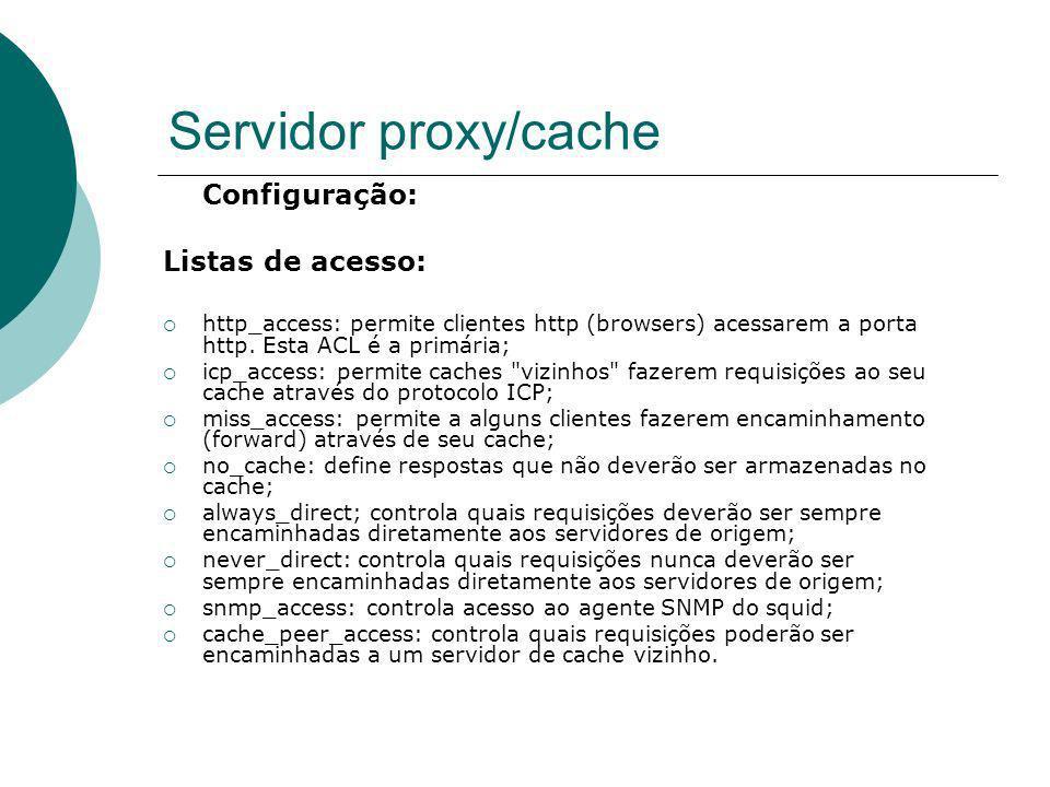 Servidor proxy/cache Configuração: Listas de acesso: http_access: permite clientes http (browsers) acessarem a porta http. Esta ACL é a primária; icp_