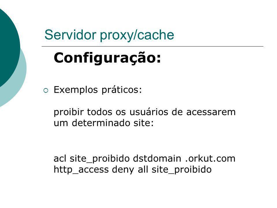 Servidor proxy/cache Configuração: Exemplos práticos: proibir todos os usuários de acessarem um determinado site: acl site_proibido dstdomain.orkut.co