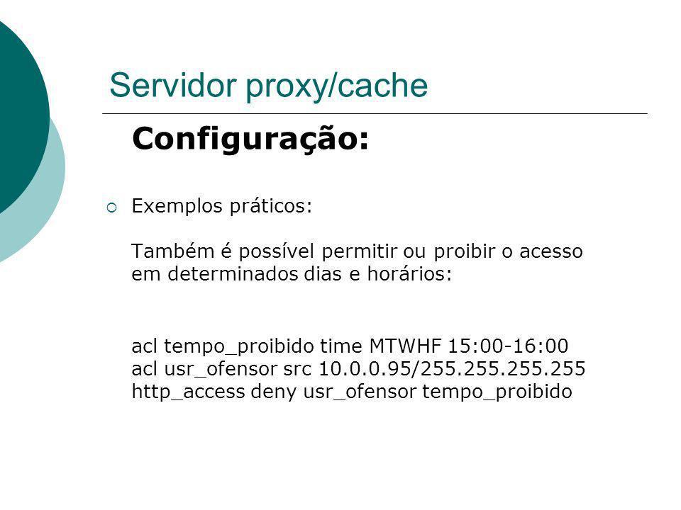 Servidor proxy/cache Configuração: Exemplos práticos: Também é possível permitir ou proibir o acesso em determinados dias e horários: acl tempo_proibi