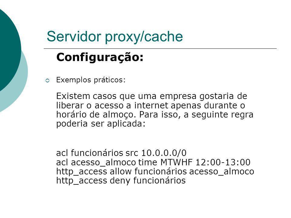 Servidor proxy/cache Configuração: Exemplos práticos: Existem casos que uma empresa gostaria de liberar o acesso a internet apenas durante o horário d