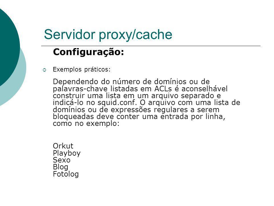 Servidor proxy/cache Configuração: Exemplos práticos: Dependendo do número de domínios ou de palavras-chave listadas em ACLs é aconselhável construir