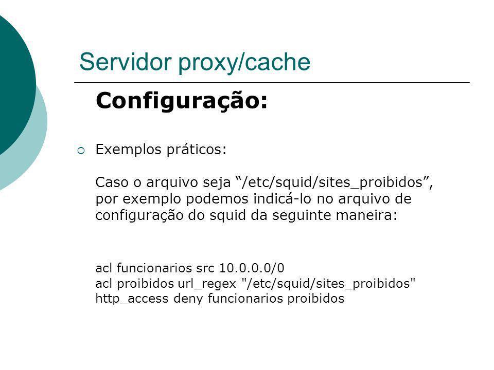 Servidor proxy/cache Configuração: Exemplos práticos: Caso o arquivo seja /etc/squid/sites_proibidos, por exemplo podemos indicá-lo no arquivo de conf