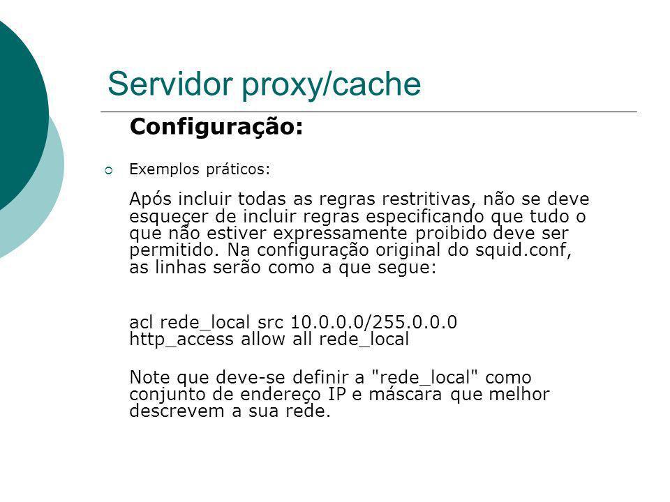Servidor proxy/cache Configuração: Exemplos práticos: Após incluir todas as regras restritivas, não se deve esqueçer de incluir regras especificando q