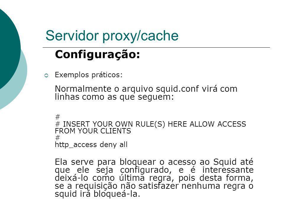Servidor proxy/cache Configuração: Exemplos práticos: Normalmente o arquivo squid.conf virá com linhas como as que seguem: # # INSERT YOUR OWN RULE(S)