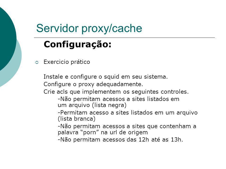 Servidor proxy/cache Configuração: Exercicio prático Instale e configure o squid em seu sistema. Configure o proxy adequadamente. Crie acls que implem