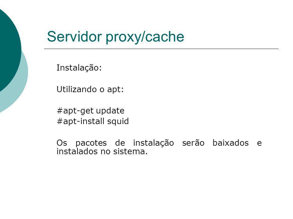 Servidor proxy/cache Instalação: Utilizando o apt: #apt-get update #apt-install squid Os pacotes de instalação serão baixados e instalados no sistema.