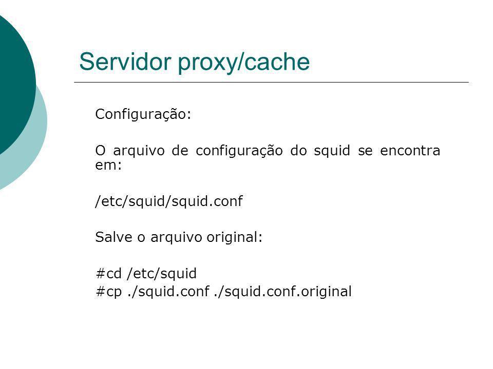 Servidor proxy/cache Configuração: O arquivo de configuração do squid se encontra em: /etc/squid/squid.conf Salve o arquivo original: #cd /etc/squid #