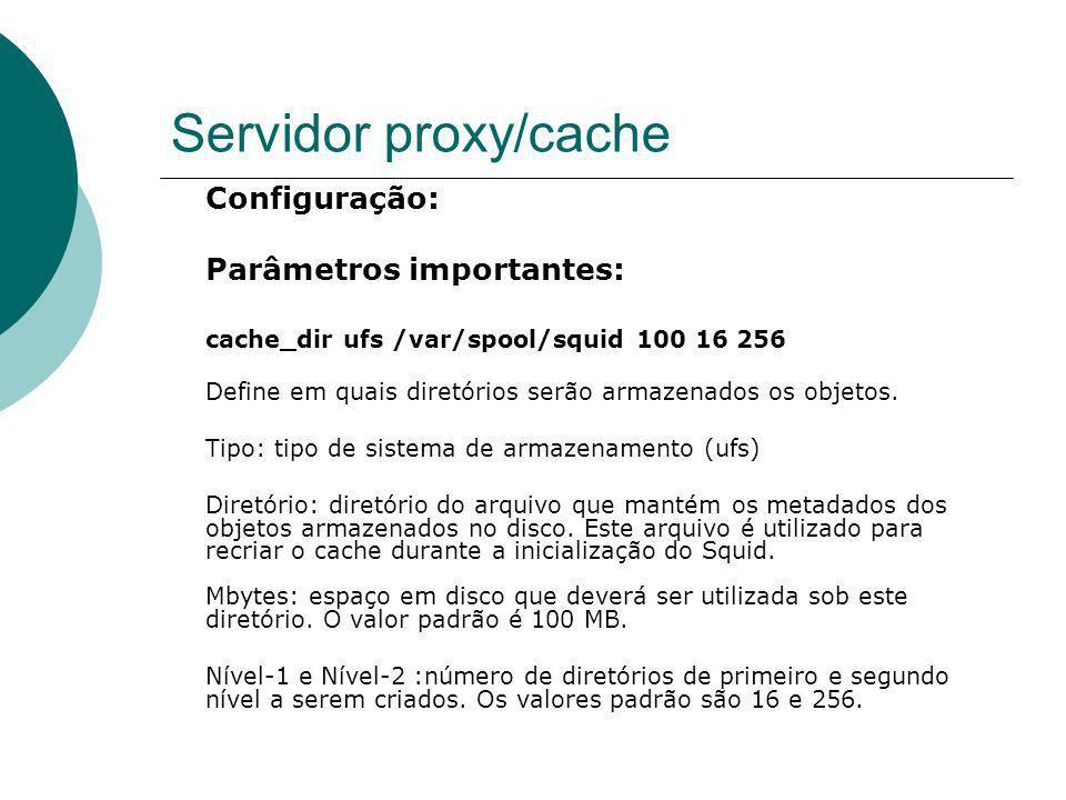 Servidor proxy/cache Configuração: Parâmetros importantes: cache_dir ufs /var/spool/squid 100 16 256 Define em quais diretórios serão armazenados os o