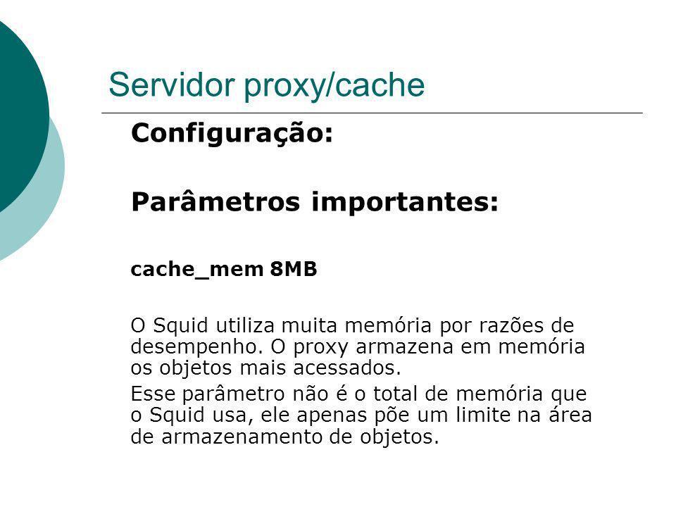 Servidor proxy/cache Configuração: Parâmetros importantes: cache_mem 8MB O Squid utiliza muita memória por razões de desempenho. O proxy armazena em m