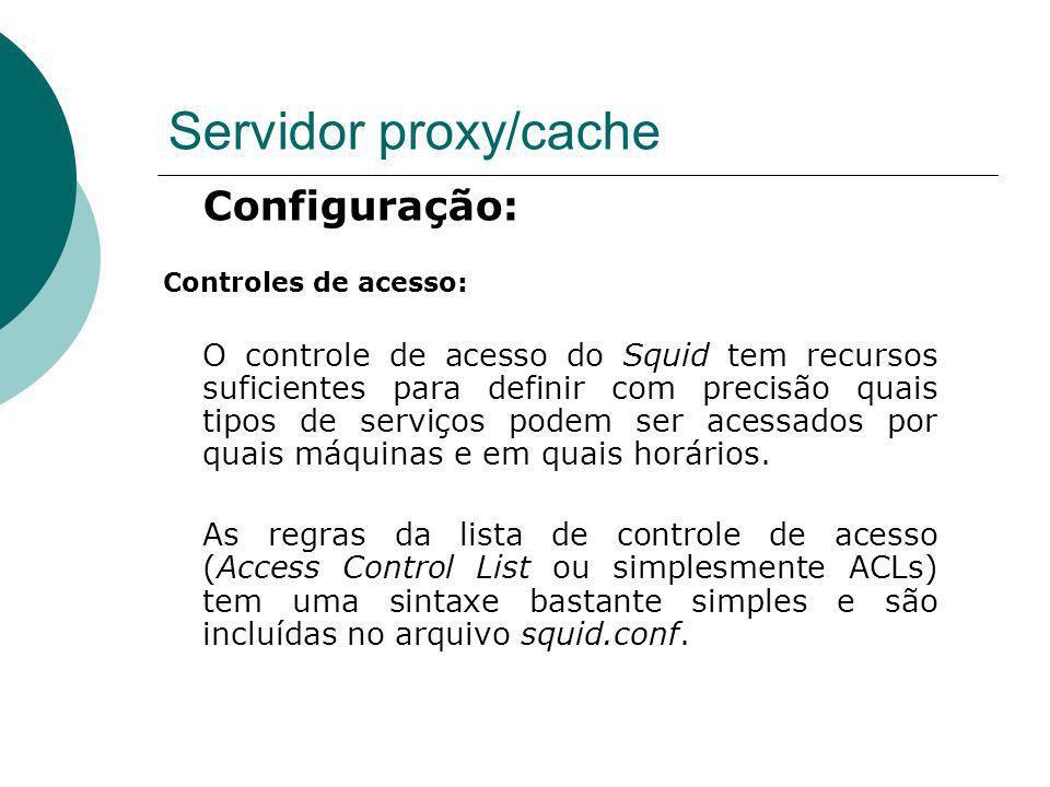 Servidor proxy/cache Configuração: Controles de acesso: O controle de acesso do Squid tem recursos suficientes para definir com precisão quais tipos d