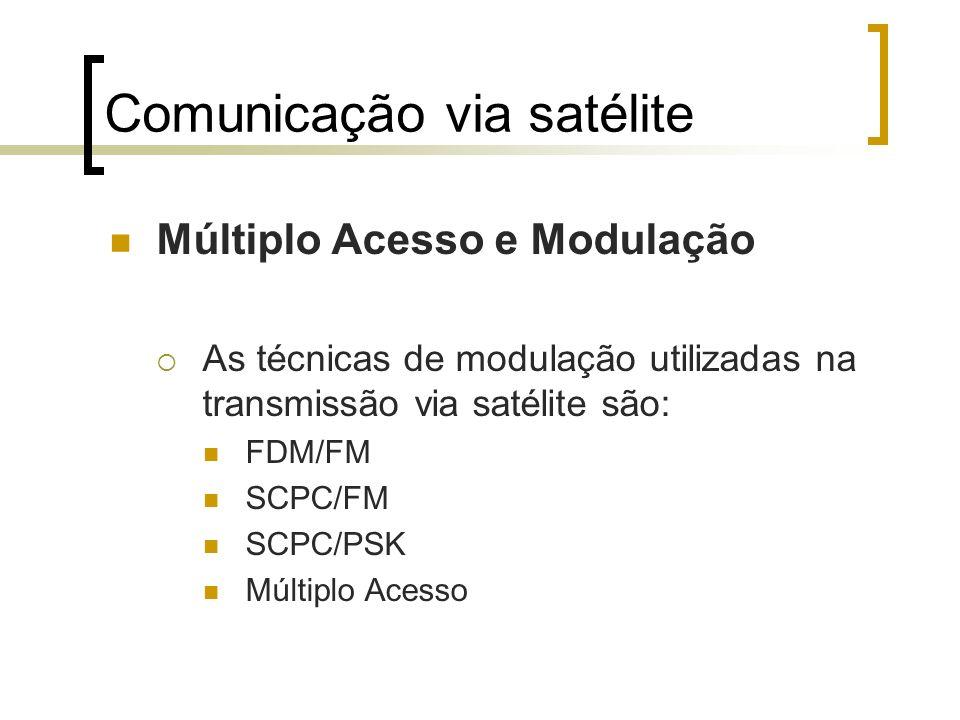 Comunicação via satélite Múltiplo Acesso e Modulação As técnicas de modulação utilizadas na transmissão via satélite são: FDM/FM SCPC/FM SCPC/PSK Múlt