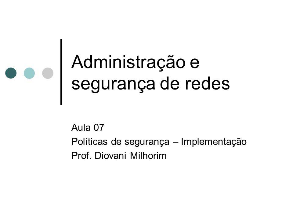 Administração e segurança de redes Aula 07 Políticas de segurança – Implementação Prof. Diovani Milhorim 11/1/2014 Créditos Prof. Msc. Ronei Ferrigolo