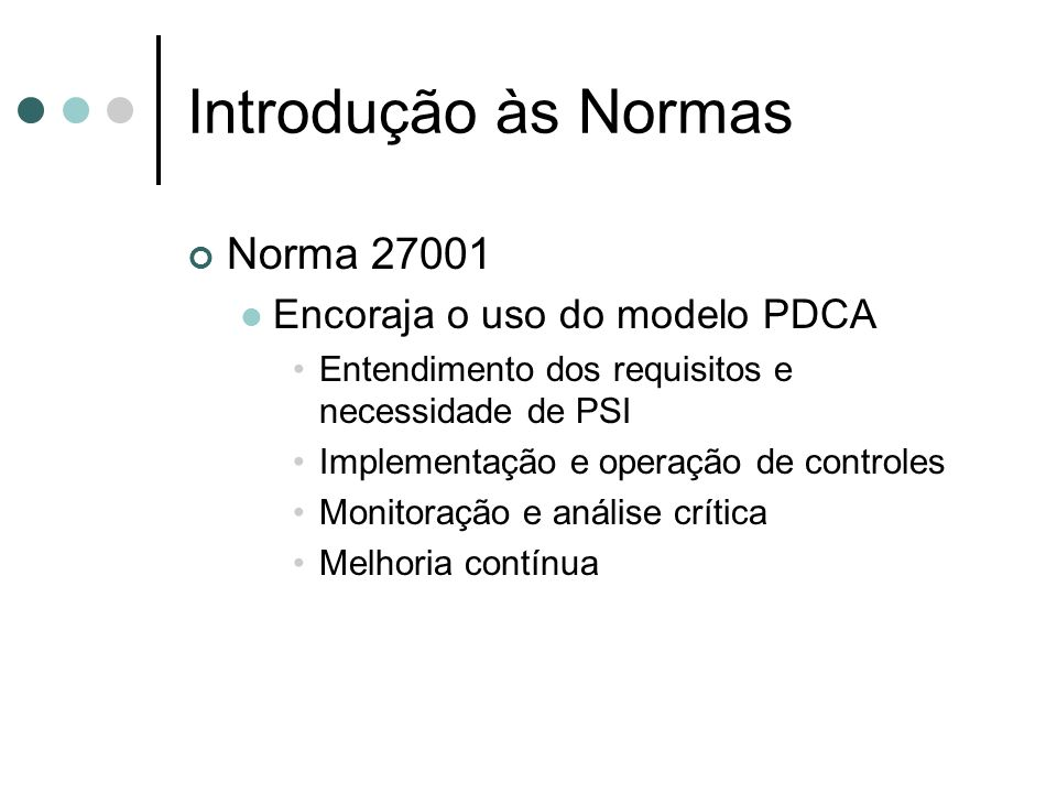 Introdução às Normas Norma 27001 Encoraja o uso do modelo PDCA Entendimento dos requisitos e necessidade de PSI Implementação e operação de controles
