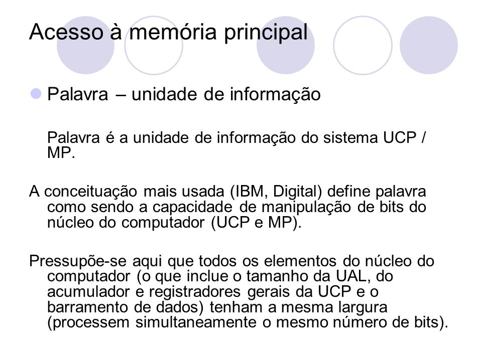 Acesso à memória principal Palavra – unidade de informação Palavra é a unidade de informação do sistema UCP / MP. A conceituação mais usada (IBM, Digi