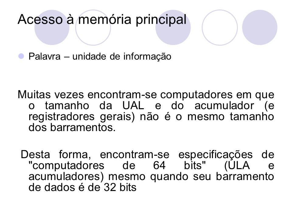 Acesso à memória principal Palavra – unidade de informação Muitas vezes encontram-se computadores em que o tamanho da UAL e do acumulador (e registrad