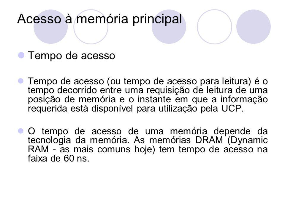 Acesso à memória principal Tempo de acesso Tempo de acesso (ou tempo de acesso para leitura) é o tempo decorrido entre uma requisição de leitura de um
