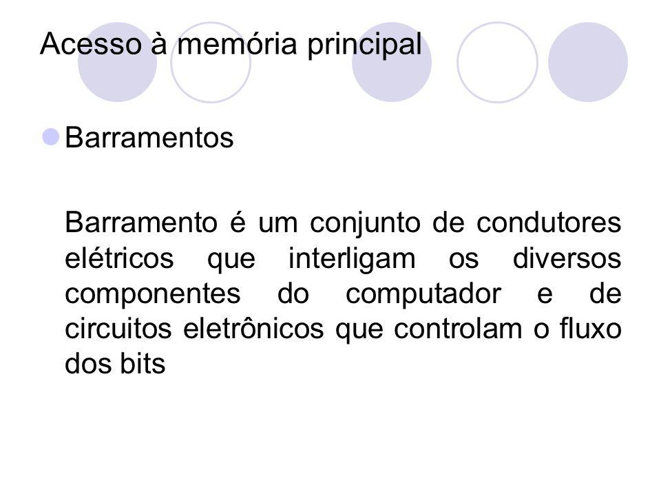Acesso à memória principal Barramentos Barramento é um conjunto de condutores elétricos que interligam os diversos componentes do computador e de circ