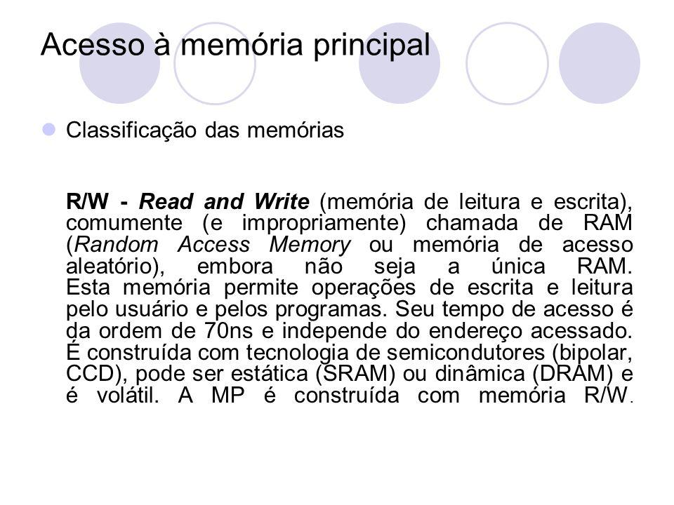 Acesso à memória principal Classificação das memórias R/W - Read and Write (memória de leitura e escrita), comumente (e impropriamente) chamada de RAM