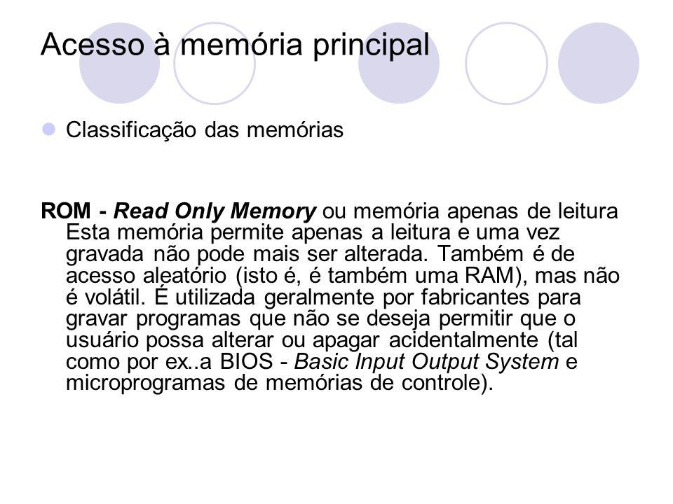 Acesso à memória principal Classificação das memórias ROM - Read Only Memory ou memória apenas de leitura Esta memória permite apenas a leitura e uma