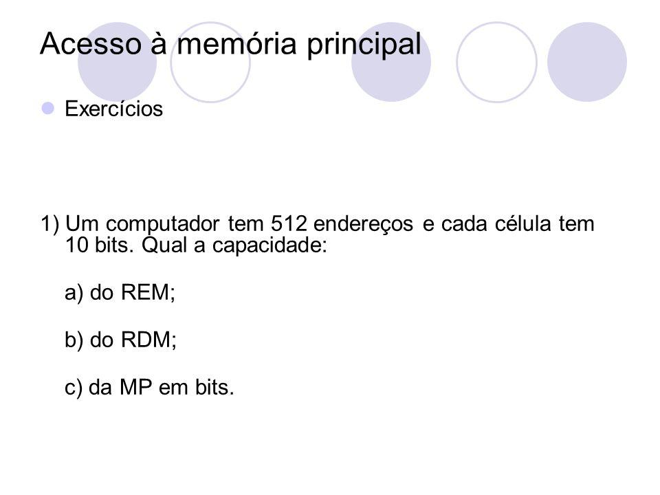 Acesso à memória principal Exercícios 1) Um computador tem 512 endereços e cada célula tem 10 bits. Qual a capacidade: a) do REM; b) do RDM; c) da MP