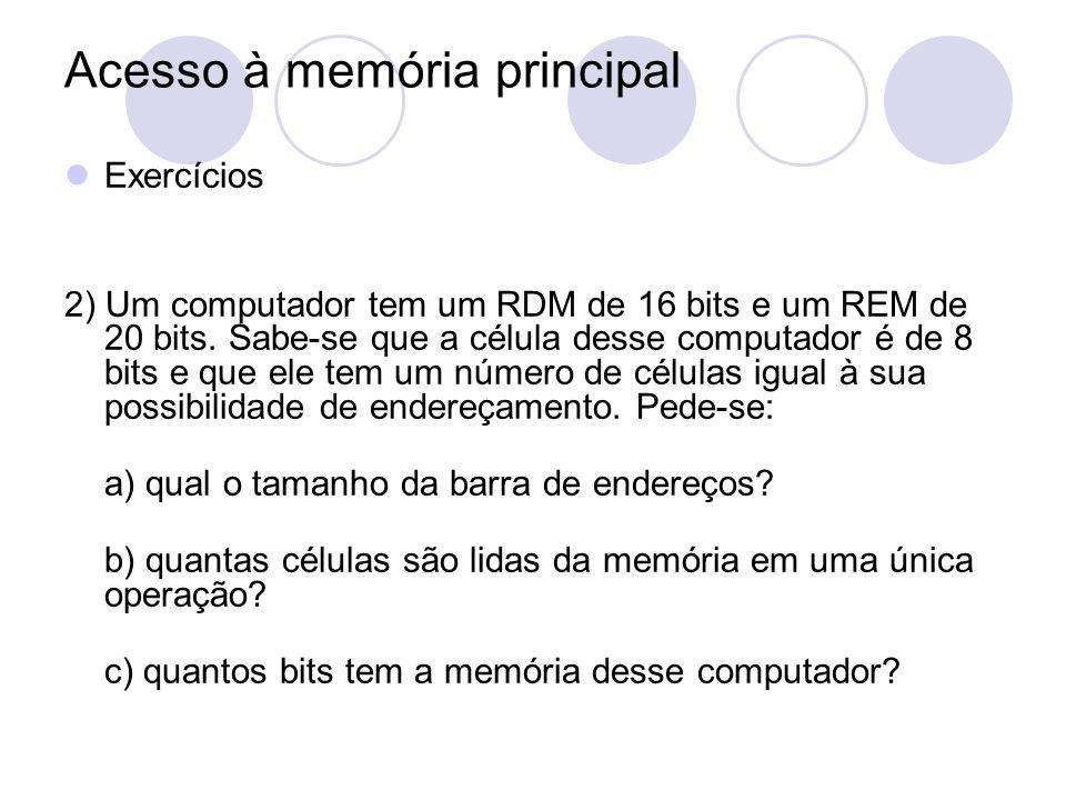 Acesso à memória principal Exercícios 2) Um computador tem um RDM de 16 bits e um REM de 20 bits. Sabe-se que a célula desse computador é de 8 bits e