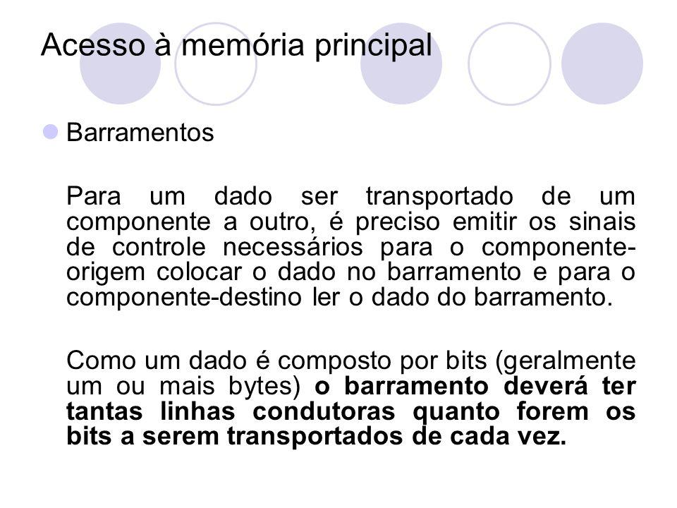 Acesso à memória principal Barramentos Para um dado ser transportado de um componente a outro, é preciso emitir os sinais de controle necessários para
