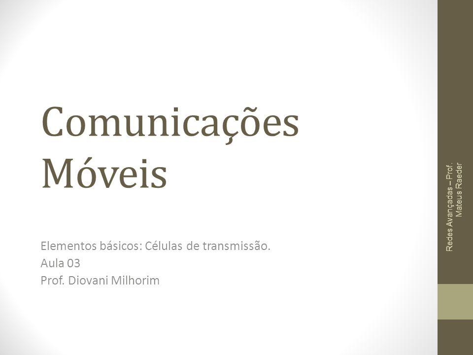 Comunicações Móveis Elementos básicos: Células de transmissão. Aula 03 Prof. Diovani Milhorim Redes Avançadas – Prof. Mateus Raeder