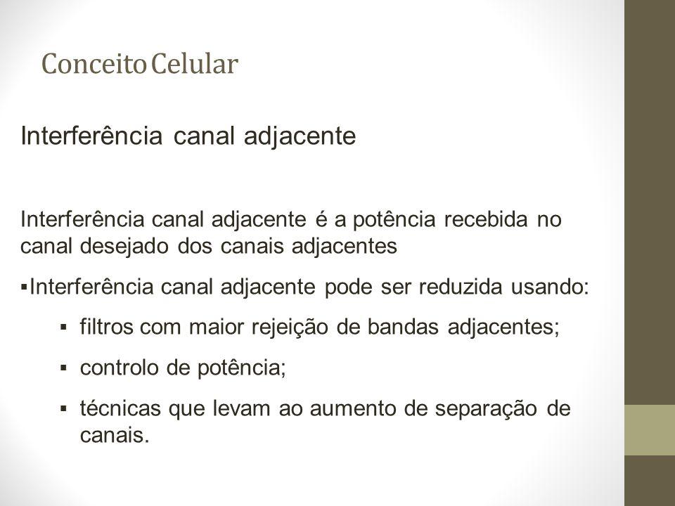 Conceito Celular Interferência canal adjacente Interferência canal adjacente é a potência recebida no canal desejado dos canais adjacentes Interferênc