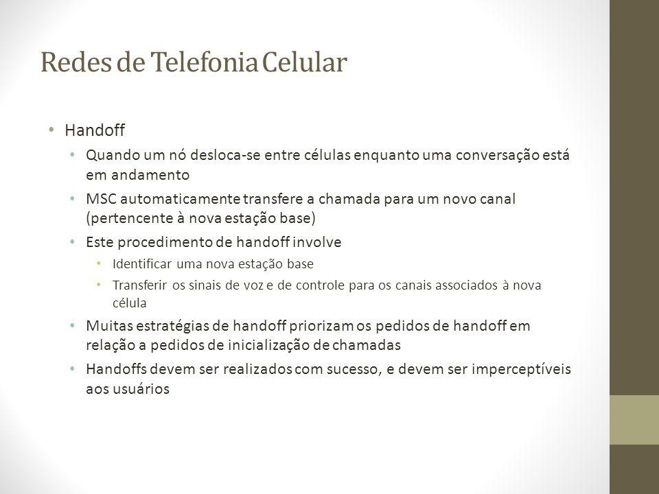 Redes de Telefonia Celular Handoff Quando um nó desloca-se entre células enquanto uma conversação está em andamento MSC automaticamente transfere a ch