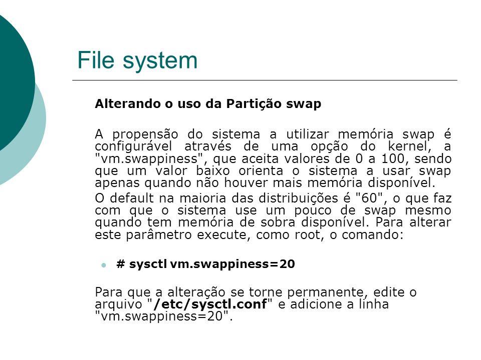 File system Alterando o uso da Partição swap A propensão do sistema a utilizar memória swap é configurável através de uma opção do kernel, a vm.swappiness , que aceita valores de 0 a 100, sendo que um valor baixo orienta o sistema a usar swap apenas quando não houver mais memória disponível.