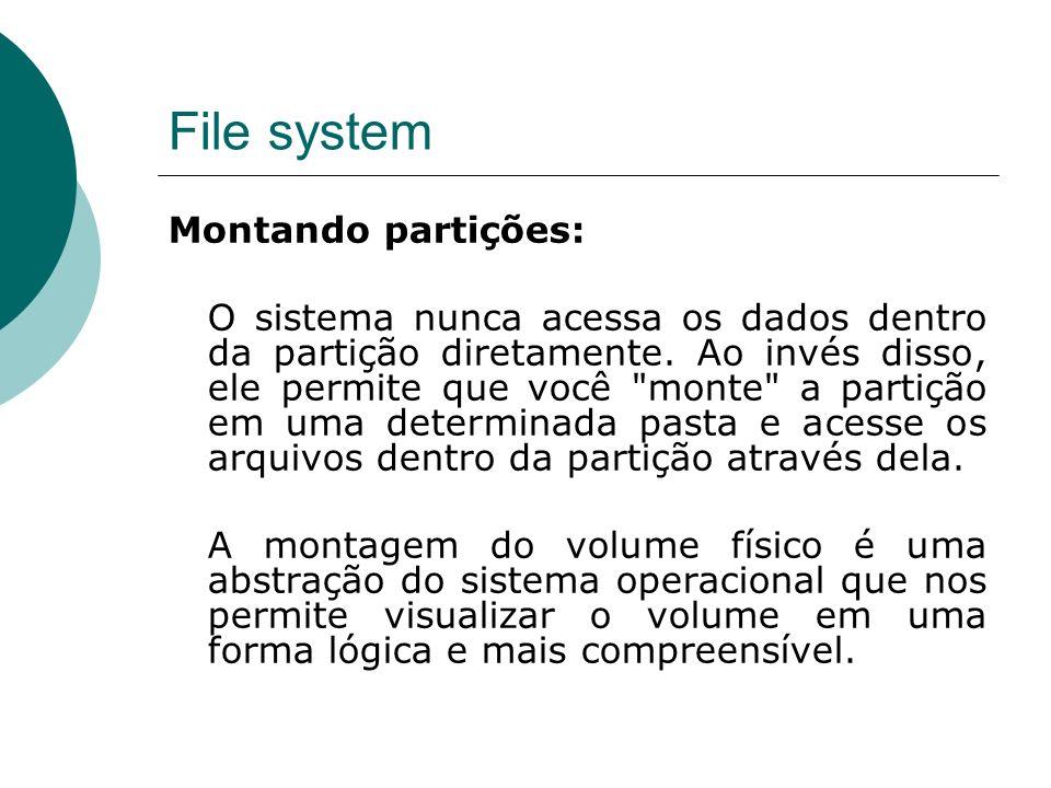 File system Montando partições: O sistema nunca acessa os dados dentro da partição diretamente. Ao invés disso, ele permite que você