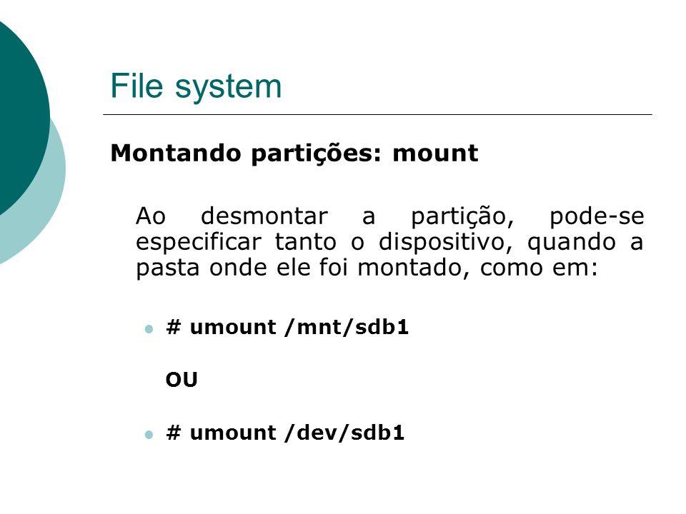 File system Montando partições: mount Ao desmontar a partição, pode-se especificar tanto o dispositivo, quando a pasta onde ele foi montado, como em: