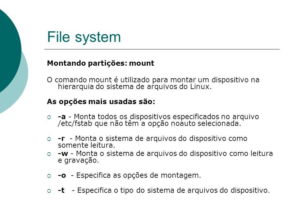 File system Montando partições: mount O comando mount é utilizado para montar um dispositivo na hierarquia do sistema de arquivos do Linux. As opções
